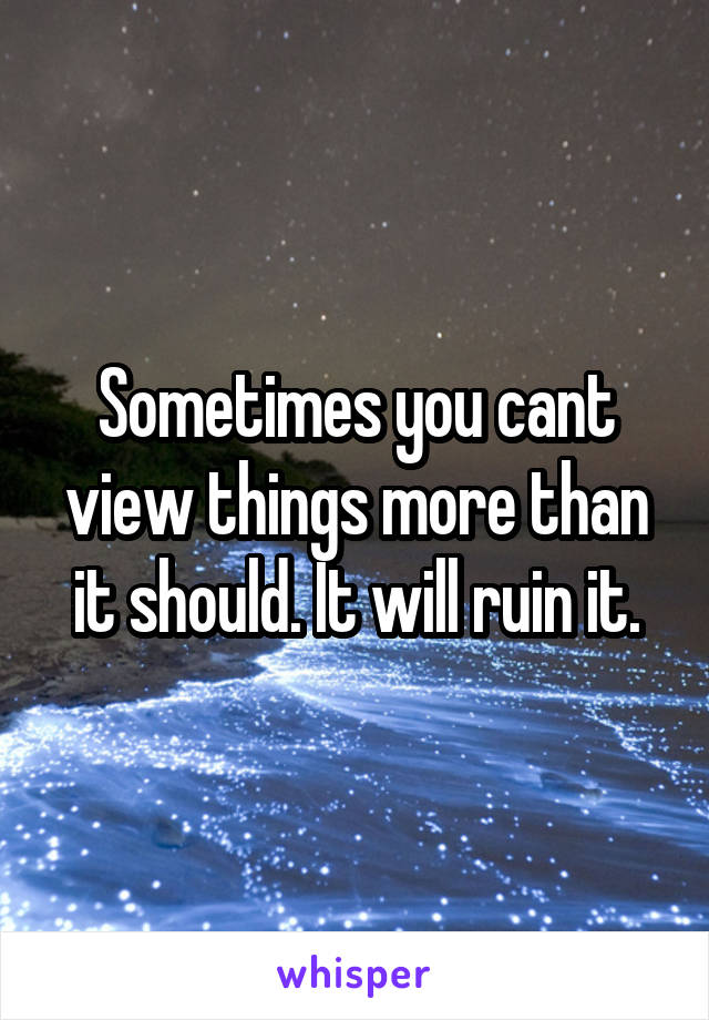 Sometimes you cant view things more than it should. It will ruin it.