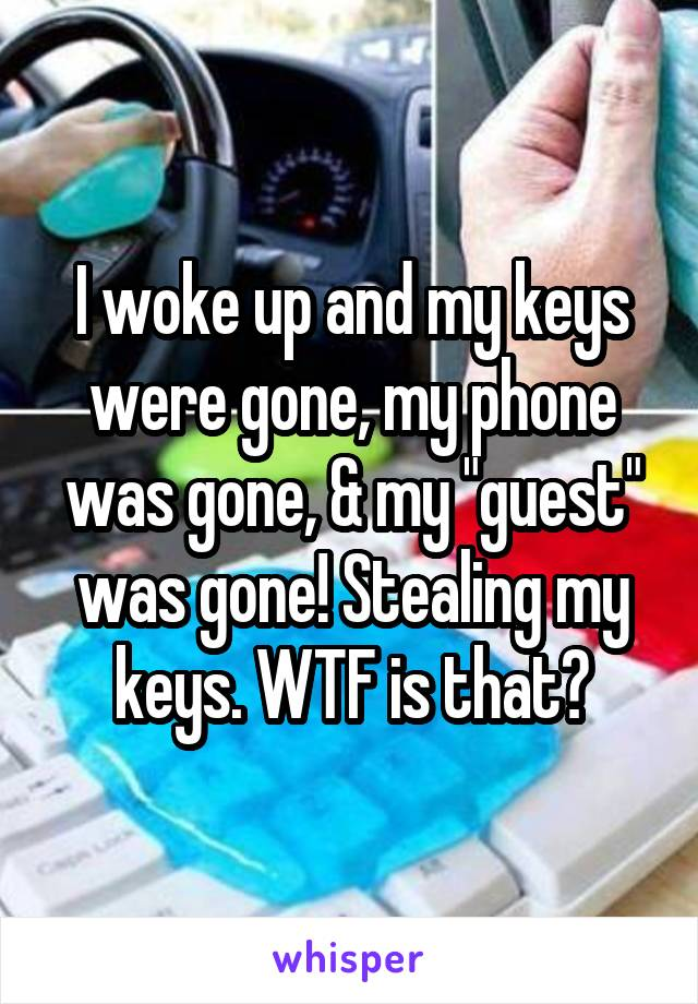 "I woke up and my keys were gone, my phone was gone, & my ""guest"" was gone! Stealing my keys. WTF is that?"