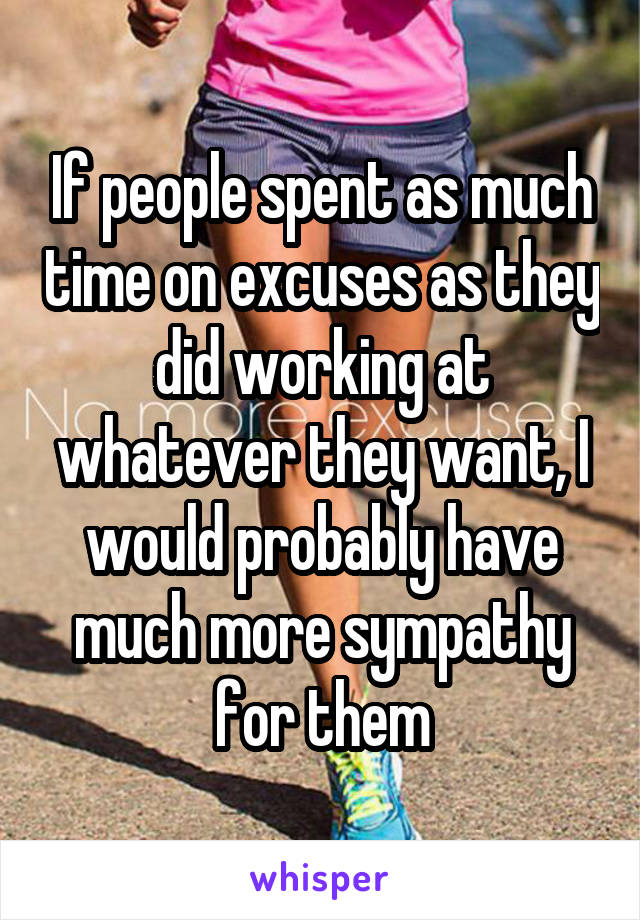 If people spent as much time on excuses as they did working at whatever they want, I would probably have much more sympathy for them