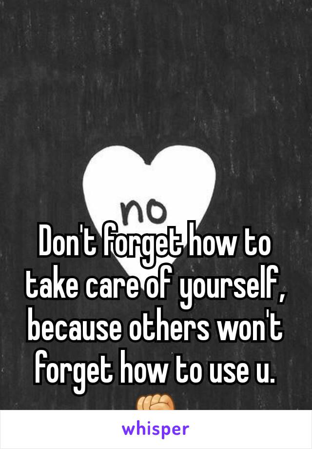 Don't forget how to take care of yourself, because others won't forget how to use u.✊