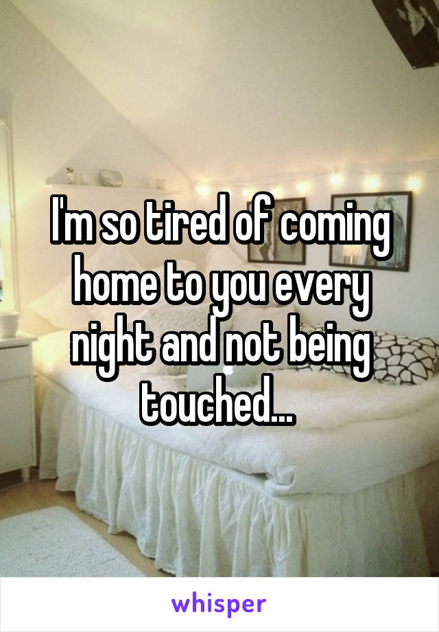 I'm so tired of coming home to you every night and not being touched...