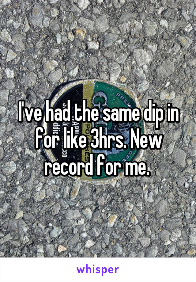 I've had the same dip in for like 3hrs. New record for me.