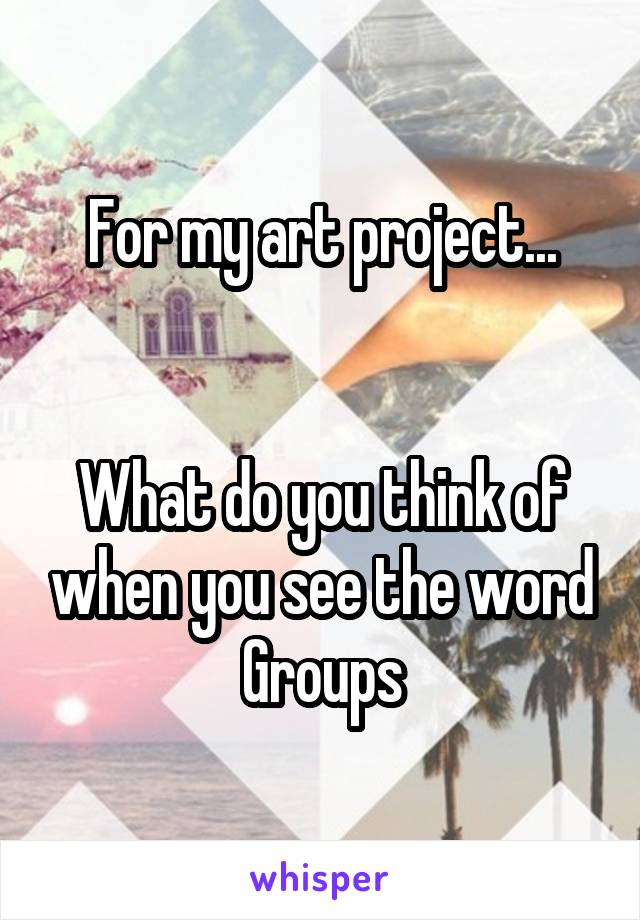 For my art project...   What do you think of when you see the word Groups