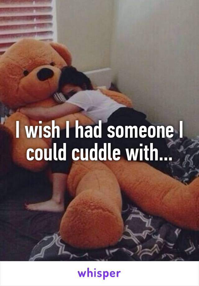 I wish I had someone I could cuddle with...