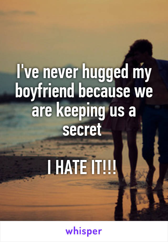 I've never hugged my boyfriend because we are keeping us a secret   I HATE IT!!!