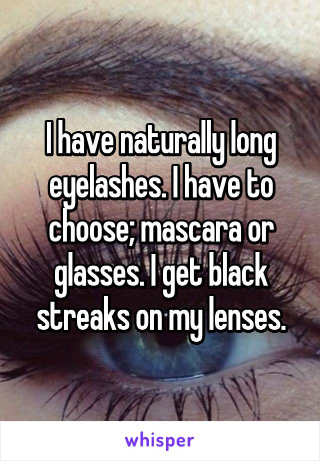 I have naturally long eyelashes. I have to choose; mascara or glasses. I get black streaks on my lenses.