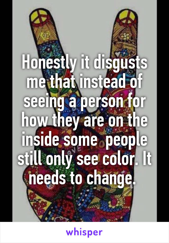 Honestly it disgusts me that instead of seeing a person for how they are on the inside some  people still only see color. It needs to change.