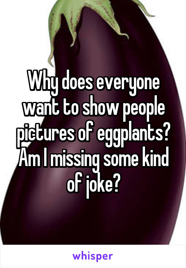 Why does everyone want to show people pictures of eggplants? Am I missing some kind of joke?