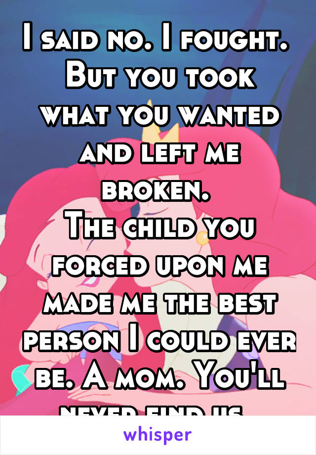 I said no. I fought.  But you took what you wanted and left me broken.  The child you forced upon me made me the best person I could ever be. A mom. You'll never find us.