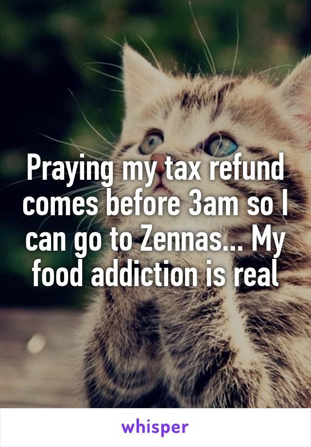 Praying my tax refund comes before 3am so I can go to Zennas... My food addiction is real