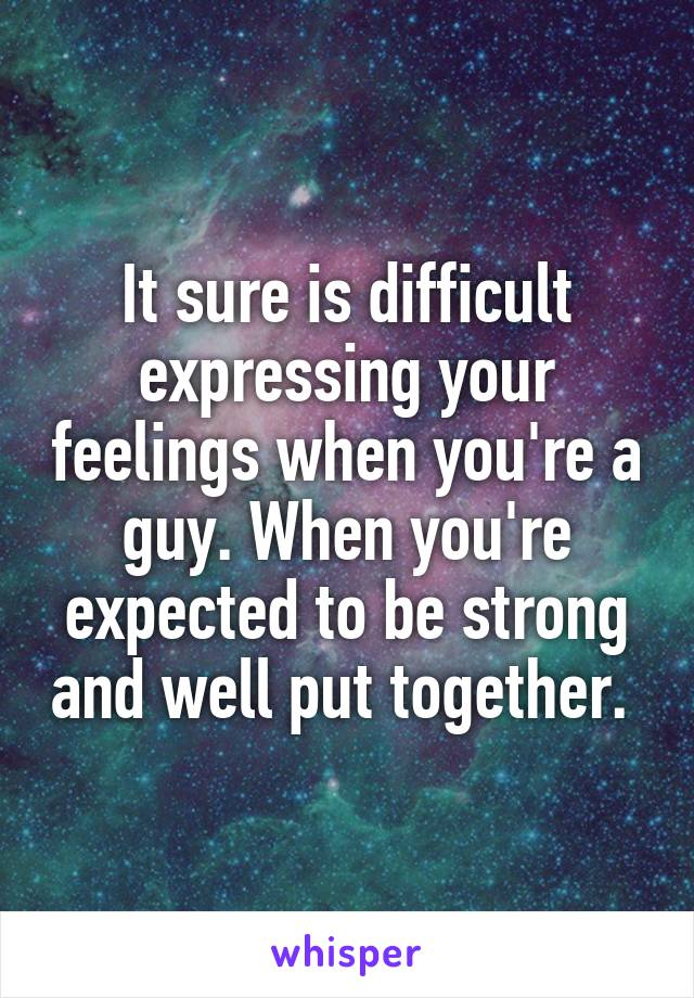 It sure is difficult expressing your feelings when you're a guy. When you're expected to be strong and well put together.