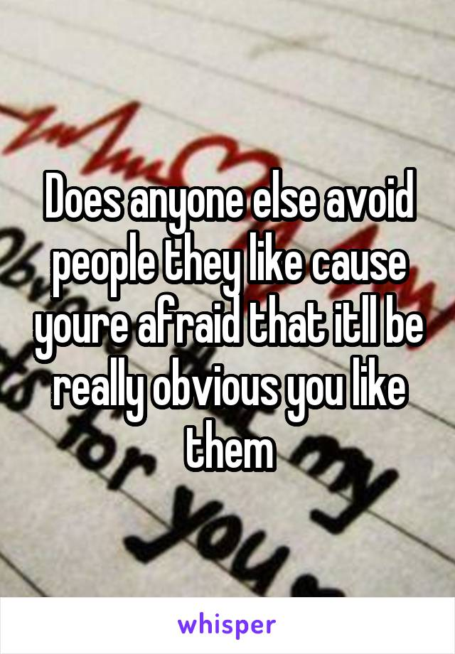 Does anyone else avoid people they like cause youre afraid that itll be really obvious you like them