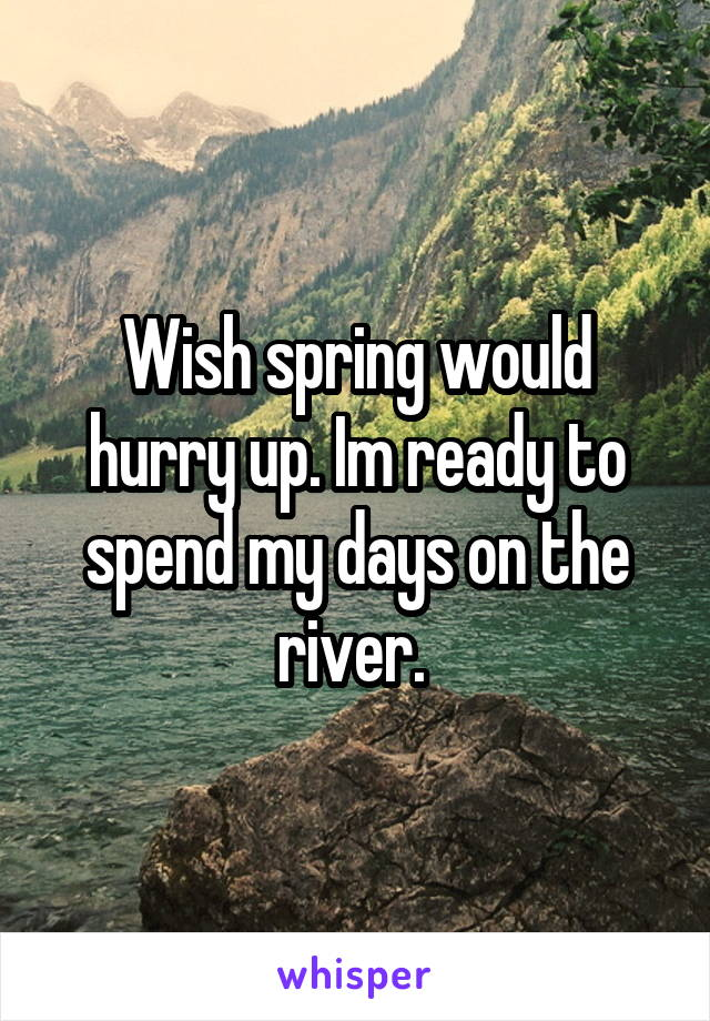Wish spring would hurry up. Im ready to spend my days on the river.