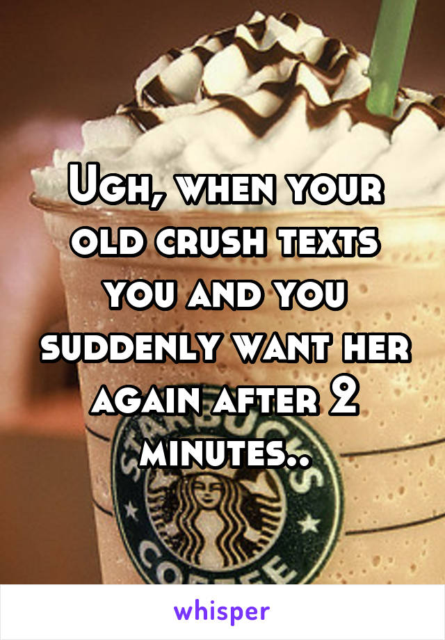 Ugh, when your old crush texts you and you suddenly want her again after 2 minutes..