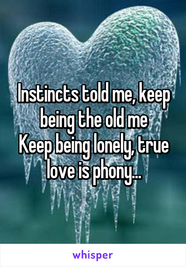 Instincts told me, keep being the old me Keep being lonely, true love is phony...