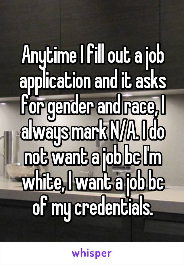 Anytime I fill out a job application and it asks for gender and race, I always mark N/A. I do not want a job bc I'm white, I want a job bc of my credentials.