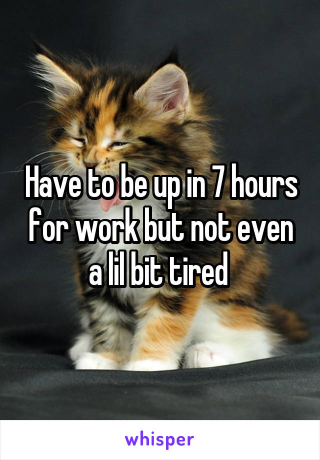 Have to be up in 7 hours for work but not even a lil bit tired