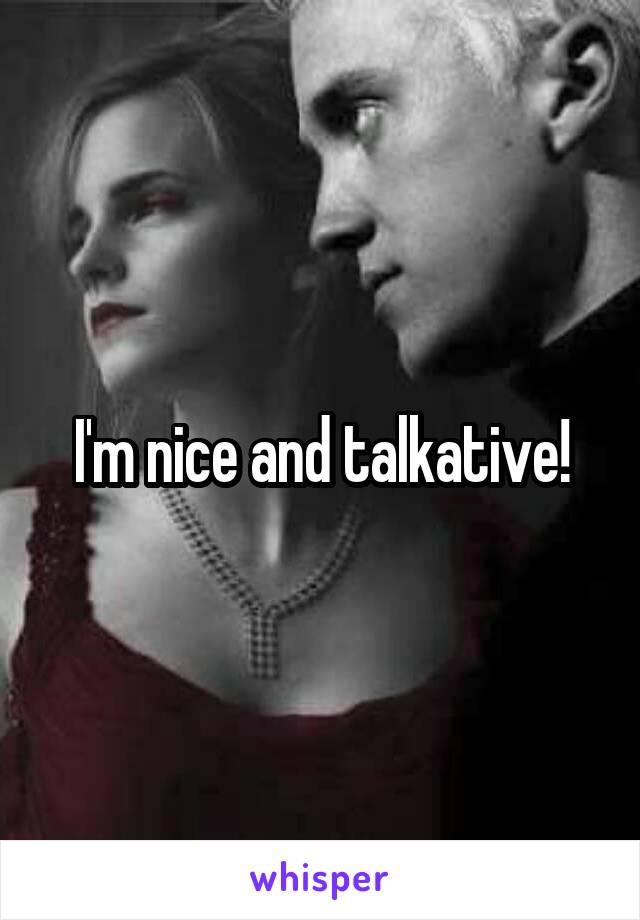 I'm nice and talkative!