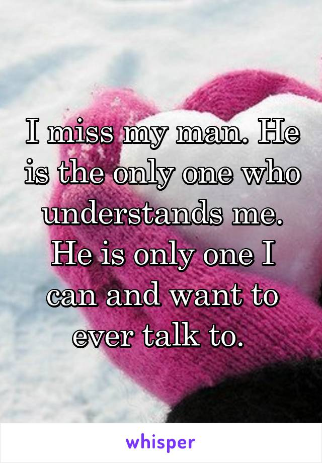 I miss my man. He is the only one who understands me. He is only one I can and want to ever talk to.