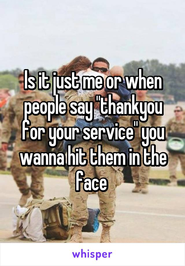 "Is it just me or when people say ""thankyou for your service"" you wanna hit them in the face"