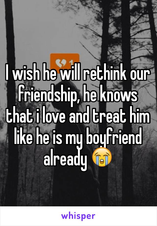 I wish he will rethink our friendship, he knows that i love and treat him like he is my boyfriend already 😭