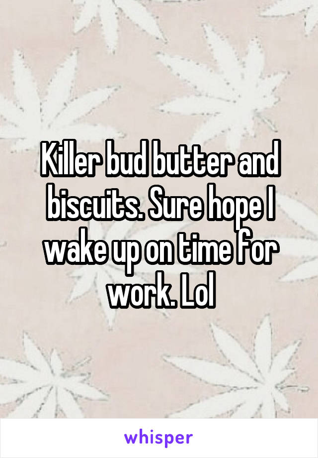 Killer bud butter and biscuits. Sure hope I wake up on time for work. Lol