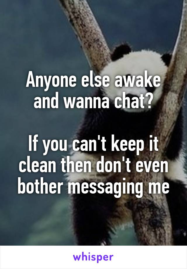 Anyone else awake and wanna chat?  If you can't keep it clean then don't even bother messaging me