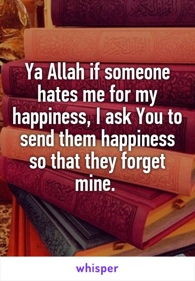Ya Allah if someone hates me for my happiness, I ask You to send them happiness so that they forget mine.