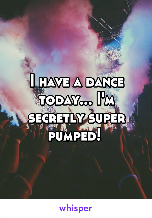 I have a dance today... I'm secretly super pumped!