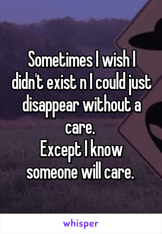 Sometimes I wish I didn't exist n I could just disappear without a care.  Except I know someone will care.