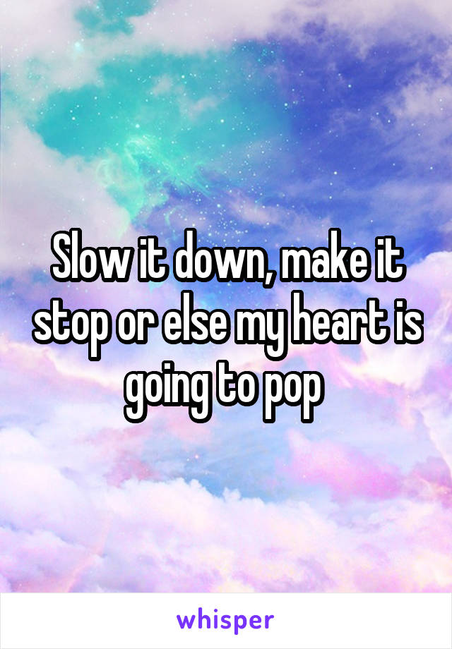 Slow it down, make it stop or else my heart is going to pop
