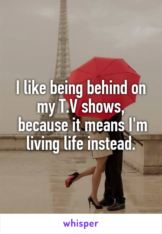 I like being behind on my T.V shows,  because it means I'm living life instead.