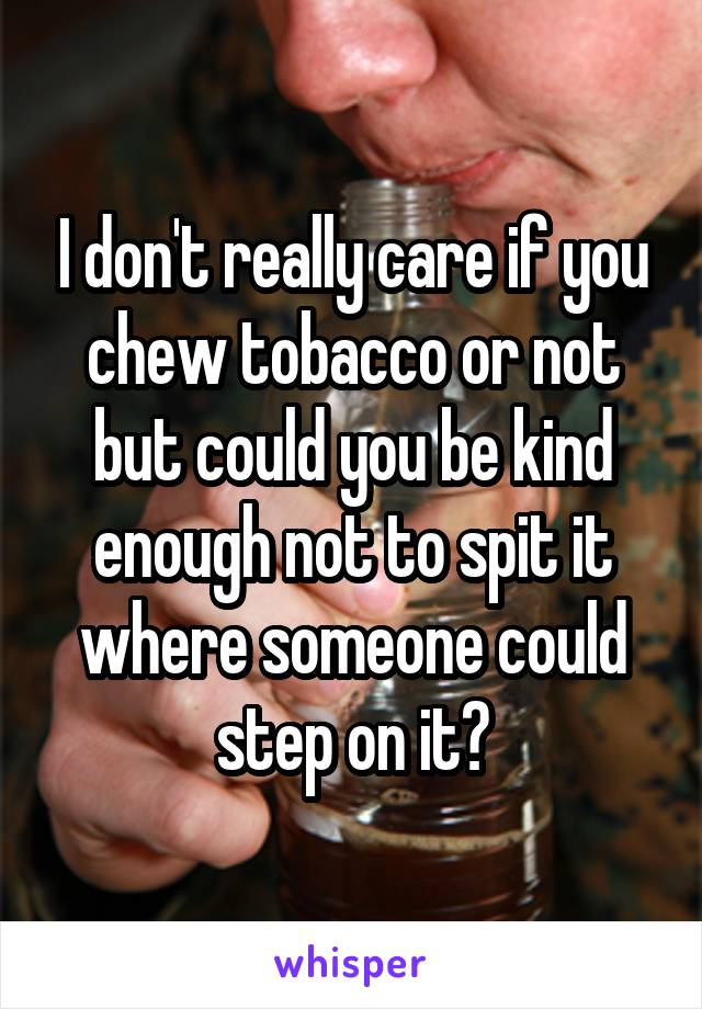 I don't really care if you chew tobacco or not but could you be kind enough not to spit it where someone could step on it?