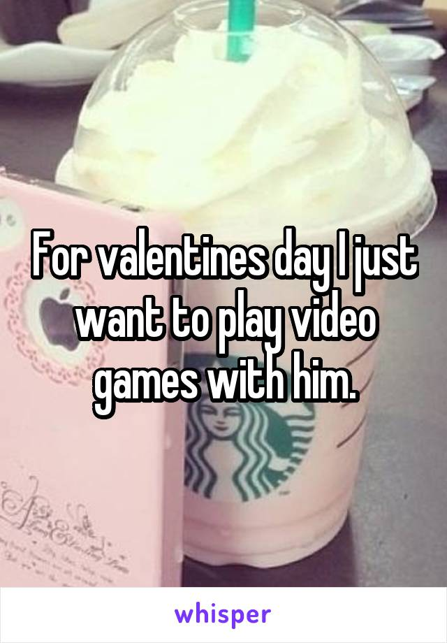 For valentines day I just want to play video games with him.
