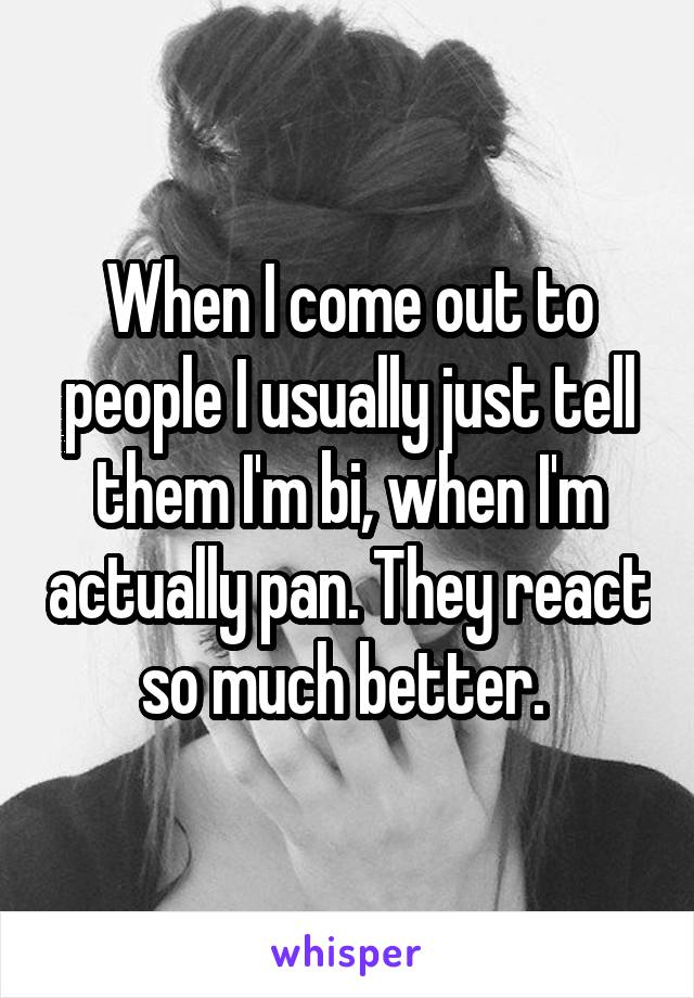 When I come out to people I usually just tell them I'm bi, when I'm actually pan. They react so much better.