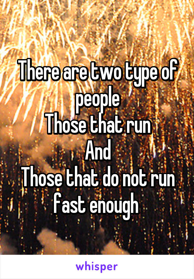 There are two type of people Those that run And Those that do not run fast enough