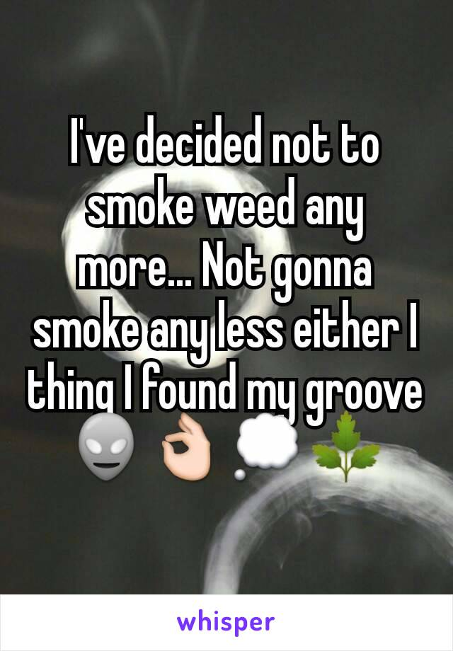 I've decided not to smoke weed any more... Not gonna smoke any less either I thing I found my groove 👽👌💭🌿
