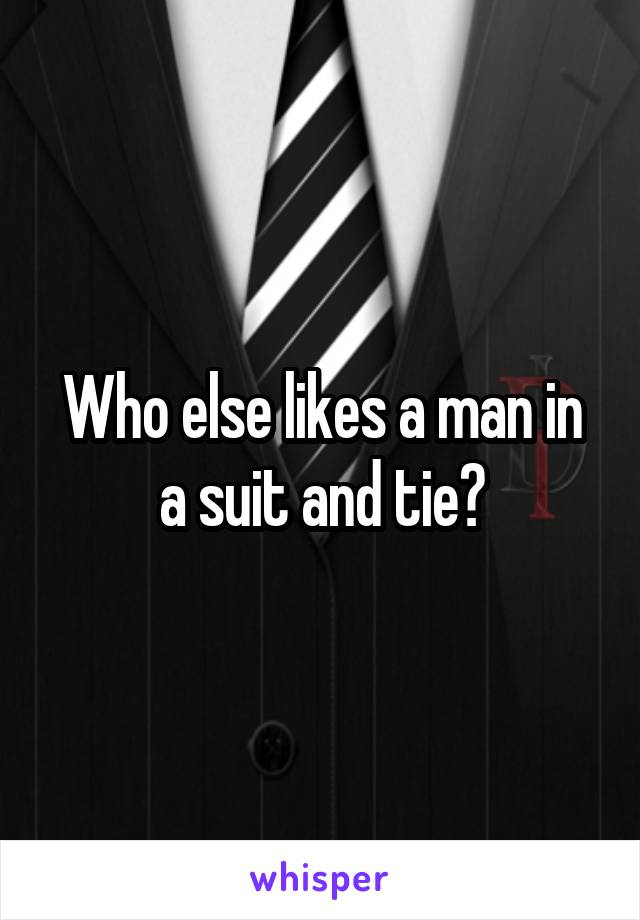 Who else likes a man in a suit and tie?