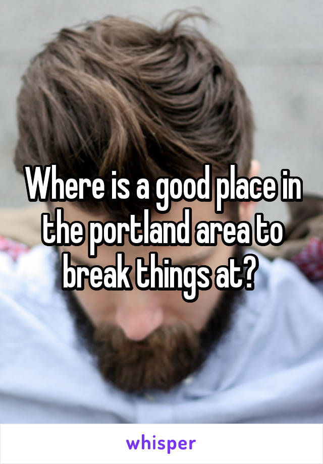Where is a good place in the portland area to break things at?