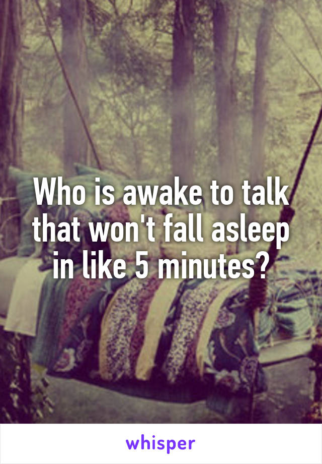 Who is awake to talk that won't fall asleep in like 5 minutes?