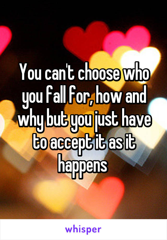 You can't choose who you fall for, how and why but you just have to accept it as it happens