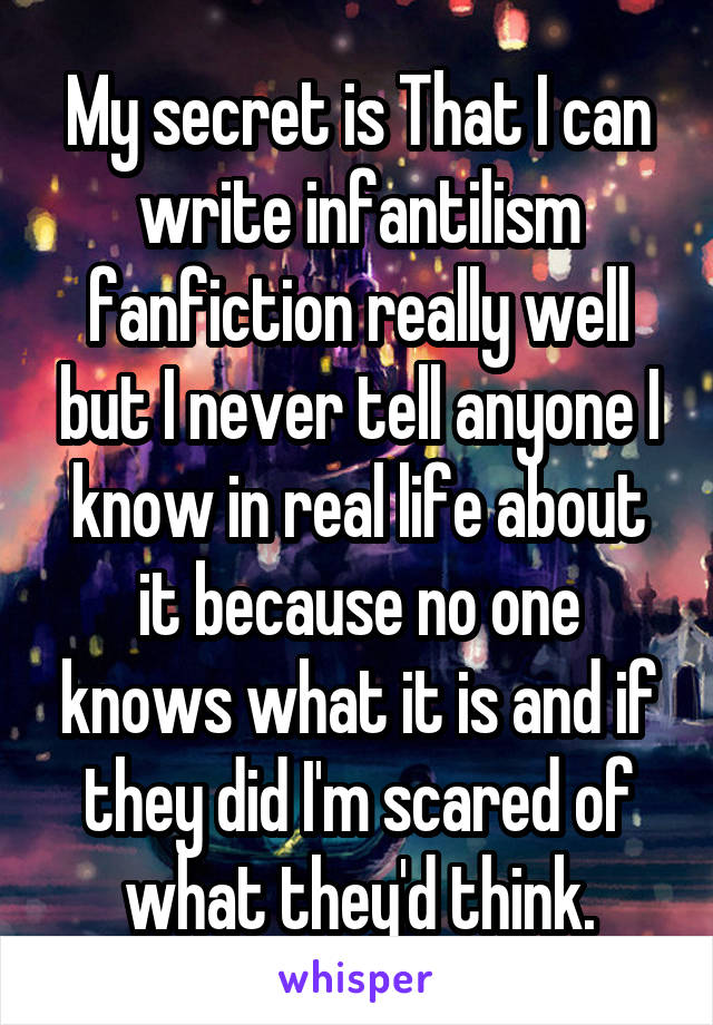 My secret is That I can write infantilism fanfiction really well but I never tell anyone I know in real life about it because no one knows what it is and if they did I'm scared of what they'd think.