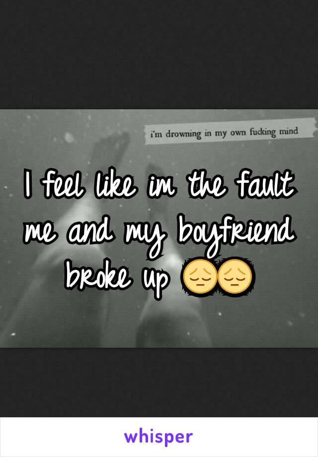 I feel like im the fault me and my boyfriend broke up 😔😔