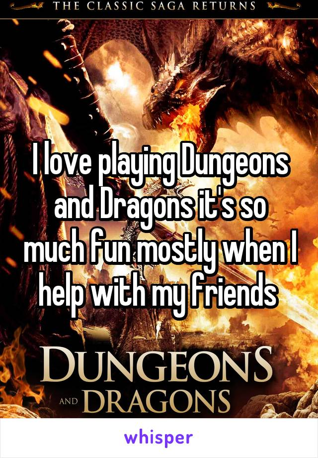 I love playing Dungeons and Dragons it's so much fun mostly when I help with my friends