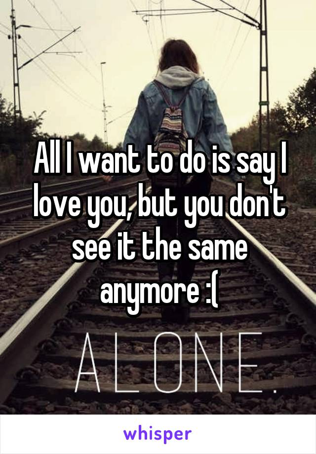 All I want to do is say I love you, but you don't see it the same anymore :(