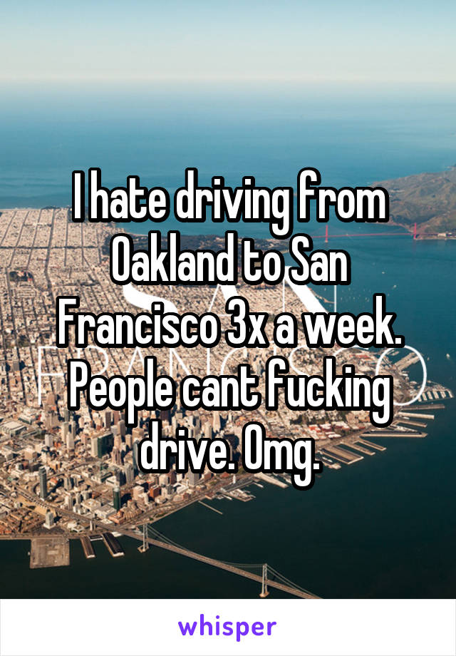 I hate driving from Oakland to San Francisco 3x a week. People cant fucking drive. Omg.