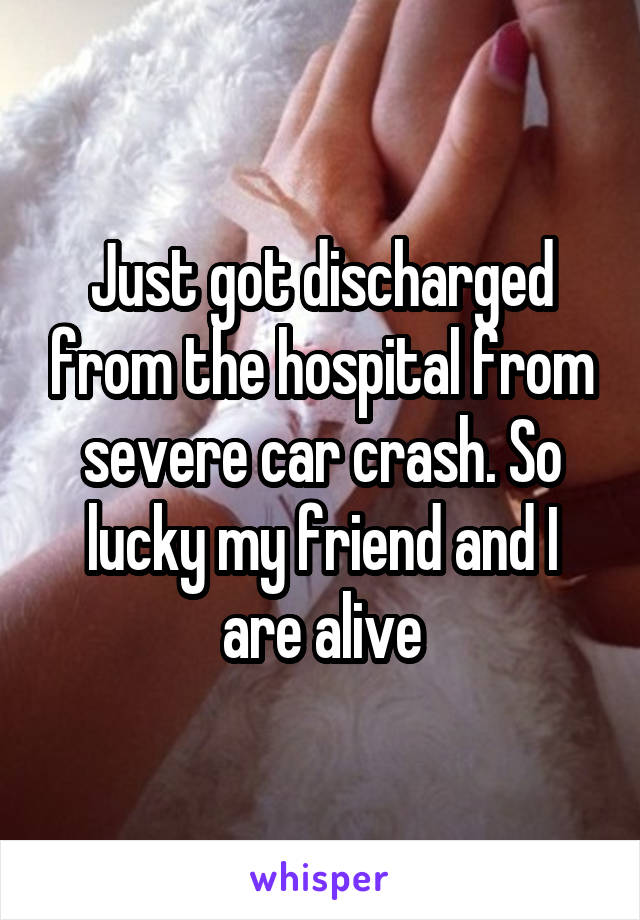Just got discharged from the hospital from severe car crash. So lucky my friend and I are alive