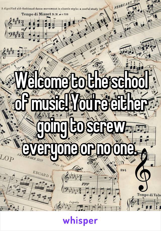 Welcome to the school of music! You're either going to screw everyone or no one.