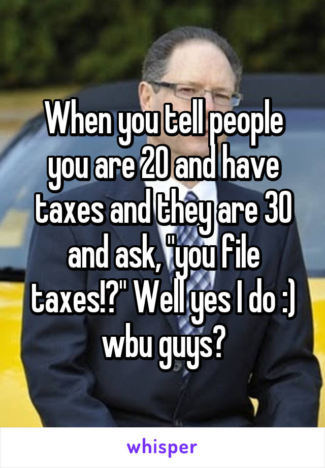 "When you tell people you are 20 and have taxes and they are 30 and ask, ""you file taxes!?"" Well yes I do :) wbu guys?"