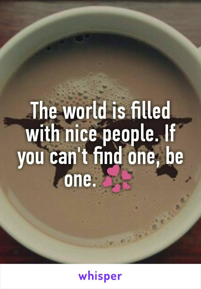 The world is filled with nice people. If you can't find one, be one. 💞